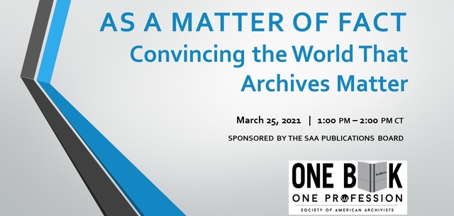 """As a Matter of Fact: Convincing the World That Archives Matter"" virtual book discussion held March 25, 2021, and sponsored by the Publications Board of the Society of American Archivists.e"